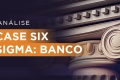 Cases Six Sigma: Banco