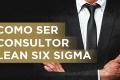 Como ser Consultor Lean Six Sigma